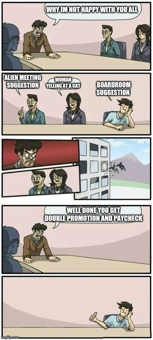Manager not throwing jason out of window |  WHY IM NOT HAPPY WITH YOU ALL; ALIEN MEETING SUGGESTION; WOMAN YELLING AT A CAT; BOARDROOM SUGGESTION; WELL DONE YOU GET DOUBLE PROMOTION AND PAYCHECK | image tagged in boardroom meeting suggestion 2,lol so funny | made w/ Imgflip meme maker