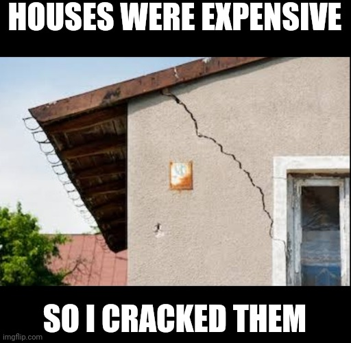 Cracked house |  HOUSES WERE EXPENSIVE; SO I CRACKED THEM | image tagged in memes,funny memes,house,cracked | made w/ Imgflip meme maker
