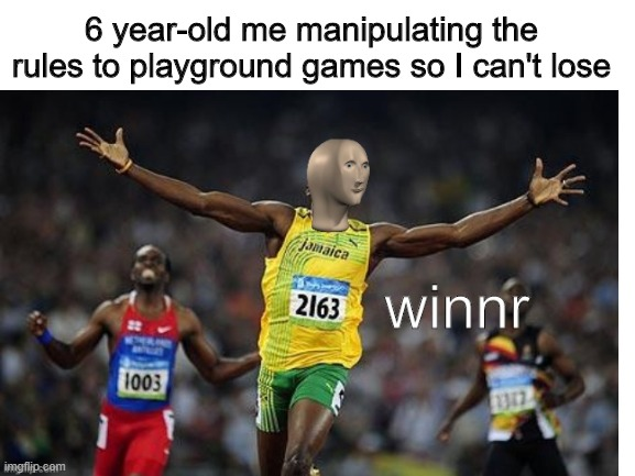 chempian |  6 year-old me manipulating the rules to playground games so I can't lose | image tagged in memes,meme man,winning,usain bolt,childhood,stonks | made w/ Imgflip meme maker