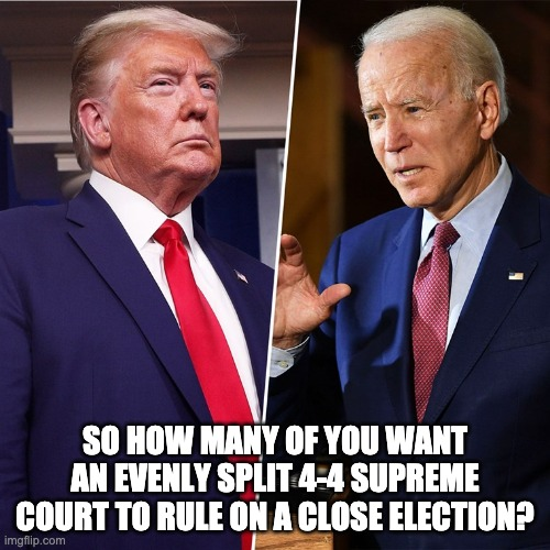 Fill the vacancy without delay |  SO HOW MANY OF YOU WANT AN EVENLY SPLIT 4-4 SUPREME COURT TO RULE ON A CLOSE ELECTION? | image tagged in trump biden | made w/ Imgflip meme maker