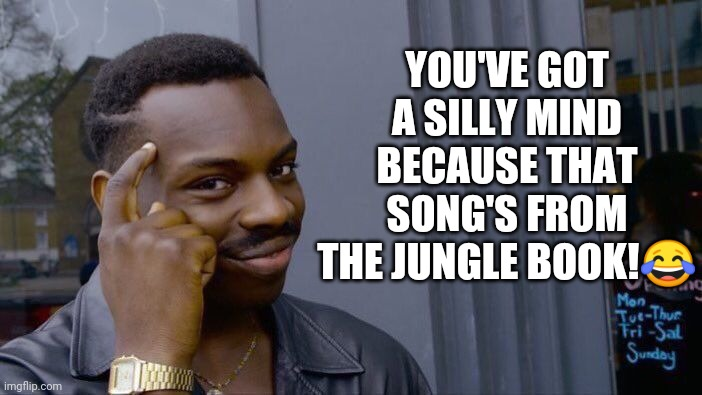 YOU'VE GOT A SILLY MIND BECAUSE THAT SONG'S FROM THE JUNGLE BOOK!? | image tagged in memes,roll safe think about it | made w/ Imgflip meme maker