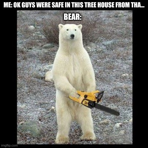 Chainsaw Bear |  ME: OK GUYS WERE SAFE IN THIS TREE HOUSE FROM THA... BEAR: | image tagged in memes,chainsaw bear | made w/ Imgflip meme maker