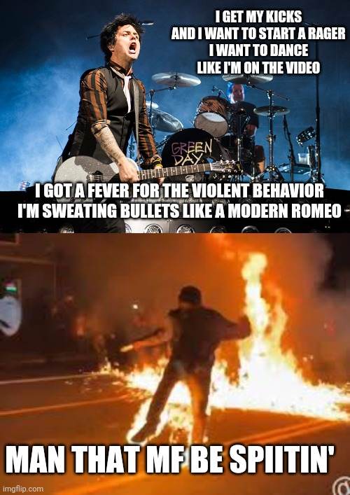 Green Day be spittin' fire lyrics yo! |  I GET MY KICKS AND I WANT TO START A RAGER I WANT TO DANCE LIKE I'M ON THE VIDEO; I GOT A FEVER FOR THE VIOLENT BEHAVIOR I'M SWEATING BULLETS LIKE A MODERN ROMEO; MAN THAT MF BE SPIITIN' | image tagged in protesters,green day,song lyrics,political meme | made w/ Imgflip meme maker