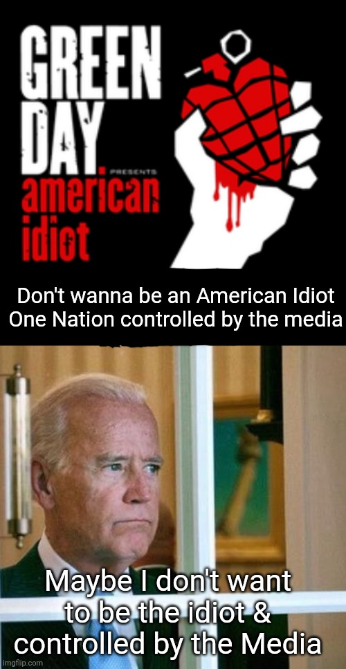 American Idiot - still relevant to Today's politics. |  Don't wanna be an American Idiot One Nation controlled by the media; Maybe I don't want to be the idiot & controlled by the Media | image tagged in sad joe biden,green day,idiots,trump supporters | made w/ Imgflip meme maker