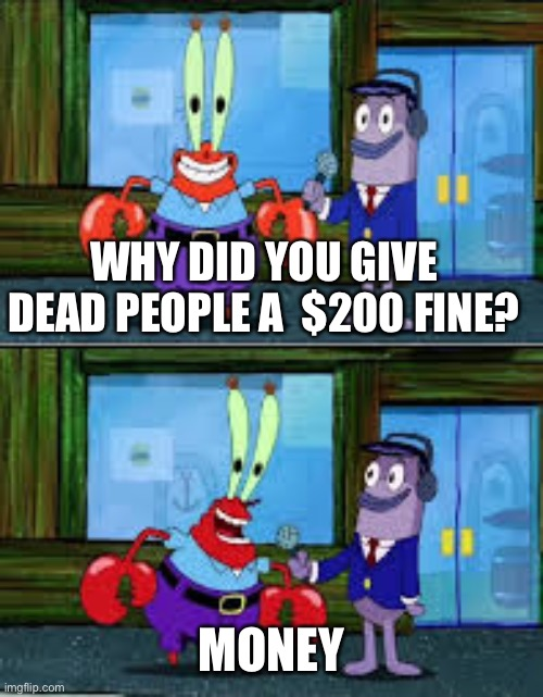 Mr Krabs Money | WHY DID YOU GIVE DEAD PEOPLE A  $200 FINE? MONEY | image tagged in mr krabs money | made w/ Imgflip meme maker