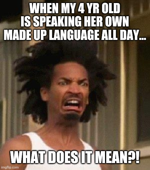 Disgusted Face |  WHEN MY 4 YR OLD IS SPEAKING HER OWN MADE UP LANGUAGE ALL DAY... WHAT DOES IT MEAN?! | image tagged in disgusted face | made w/ Imgflip meme maker