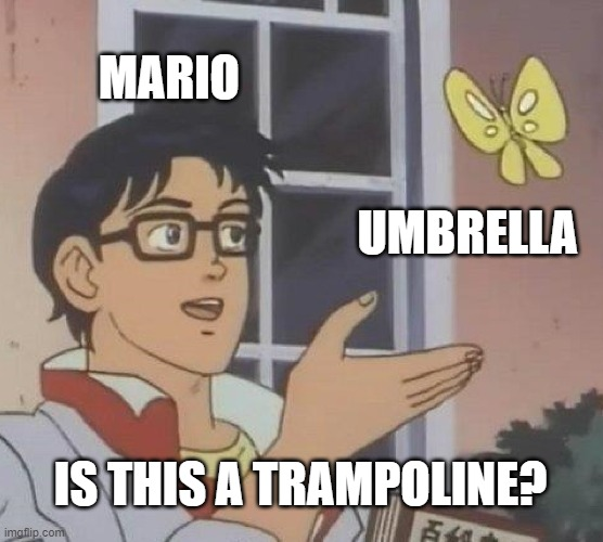 yes, yes it is |  MARIO; UMBRELLA; IS THIS A TRAMPOLINE? | image tagged in memes,is this a pigeon,umbrella,mario,video games,nintendo | made w/ Imgflip meme maker
