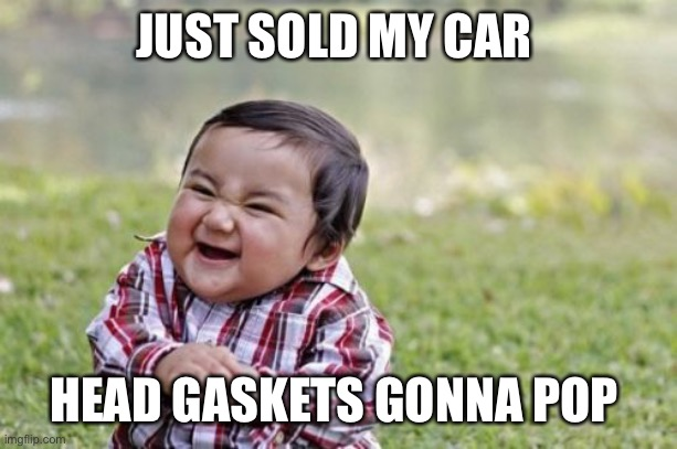 Blow a gasket |  JUST SOLD MY CAR; HEAD GASKETS GONNA POP | image tagged in memes,evil toddler,cars,mechanic,funny,sales | made w/ Imgflip meme maker