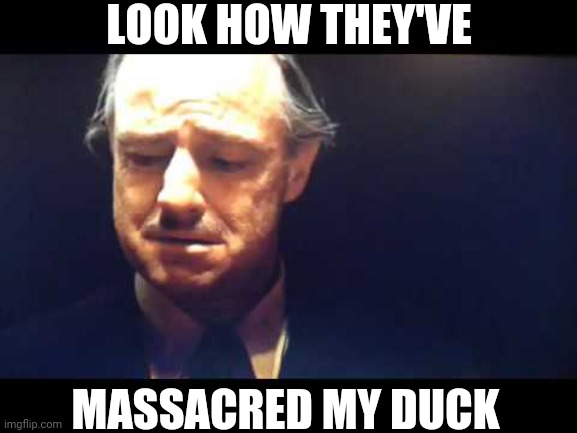 Godfather massacred boy | LOOK HOW THEY'VE MASSACRED MY DUCK | image tagged in godfather massacred boy | made w/ Imgflip meme maker