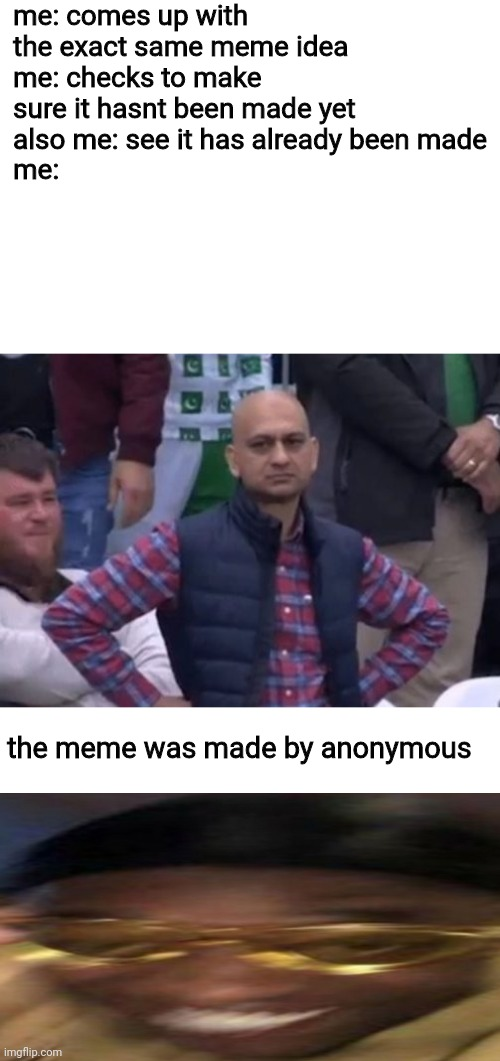 dUrr |  me: comes up with the exact same meme idea me: checks to make sure it hasnt been made yet also me: see it has already been made me:; the meme was made by anonymous | image tagged in bald indian guy,anonymous,lmao,stop reading the tags | made w/ Imgflip meme maker