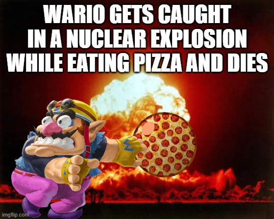 OH MY GOD WAAAAAAAAAAAAAAAAAAAAAAAAAAAAAAAAAA-- |  WARIO GETS CAUGHT IN A NUCLEAR EXPLOSION WHILE EATING PIZZA AND DIES | image tagged in nuclear explosion,wario,wario dies,pizza | made w/ Imgflip meme maker