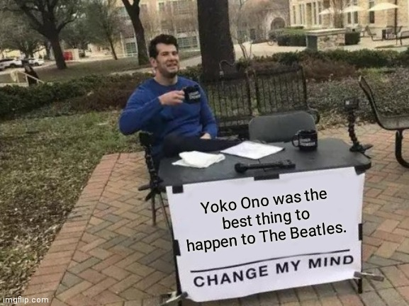 Change My Mind |  Yoko Ono was the best thing to happen to The Beatles. | image tagged in memes,change my mind,the beatles,beatles,yoko ono,john lennon | made w/ Imgflip meme maker