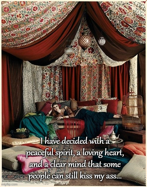 Decisions... |  I have decided with a peaceful spirit, a loving heart, and a clear mind that some people can still kiss my ass... | image tagged in peaceful,loving,clear mind,kiss my ass | made w/ Imgflip meme maker