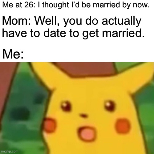 Dating?! |  Me at 26: I thought I'd be married by now. Mom: Well, you do actually have to date to get married. Me: | image tagged in memes,surprised pikachu | made w/ Imgflip meme maker