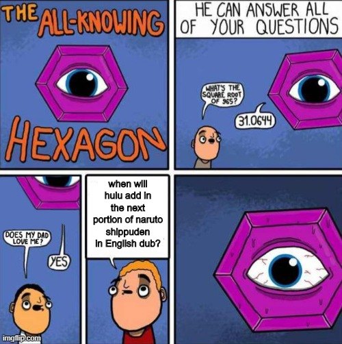 All knowing hexagon (ORIGINAL) |  when will hulu add in the next portion of naruto shippuden in English dub? | image tagged in all knowing hexagon original,hulu,naruto shippuden | made w/ Imgflip meme maker