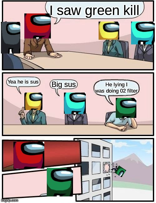 Happens to me everytime |  I saw green kill; Yea he is sus; Big sus; He lying I was doing 02 filter | image tagged in memes,boardroom meeting suggestion,among us | made w/ Imgflip meme maker