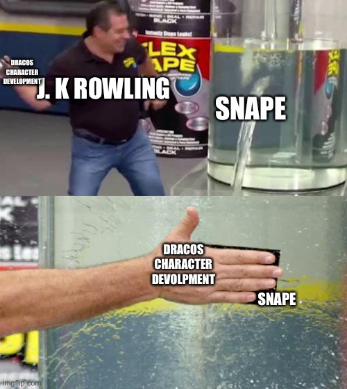 Our scared conflicted boi needs a redemption arc |  DRACOS CHARACTER DEVELOPMENT; J. K ROWLING; SNAPE; DRACOS CHARACTER DEVOLPMENT; SNAPE | image tagged in flex tape,harry potter,draco malfoy | made w/ Imgflip meme maker