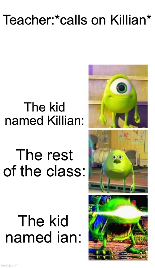 Hey guys! I just made this new template, feel free to use it if you want ;) |  Teacher:*calls on Killian*; The kid named Killian:; The rest of the class:; The kid named ian: | image tagged in mike wazowski | made w/ Imgflip meme maker