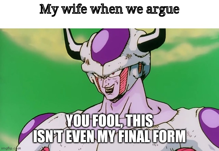 Wife Frieza |  My wife when we argue; YOU FOOL, THIS ISN'T EVEN MY FINAL FORM | image tagged in blank white template,this isn't even my final form,wife | made w/ Imgflip meme maker