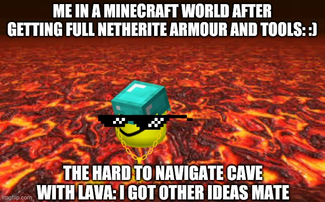 Lava |  ME IN A MINECRAFT WORLD AFTER GETTING FULL NETHERITE ARMOUR AND TOOLS: :); THE HARD TO NAVIGATE CAVE WITH LAVA: I GOT OTHER IDEAS MATE | image tagged in lava,minecraft,memes,relatable | made w/ Imgflip meme maker