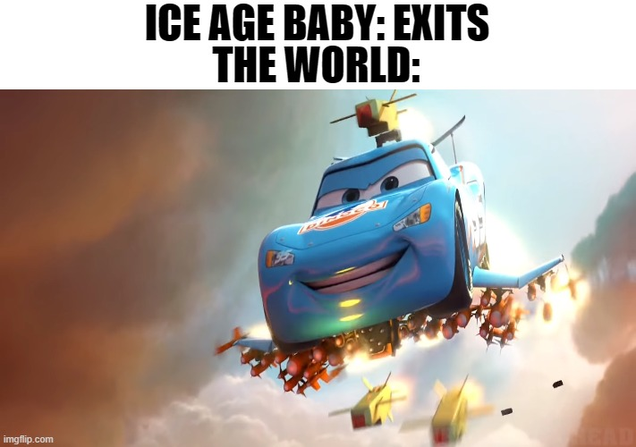 ICE AGE BABY: EXITS; THE WORLD: | image tagged in cars,disney,pixar | made w/ Imgflip meme maker