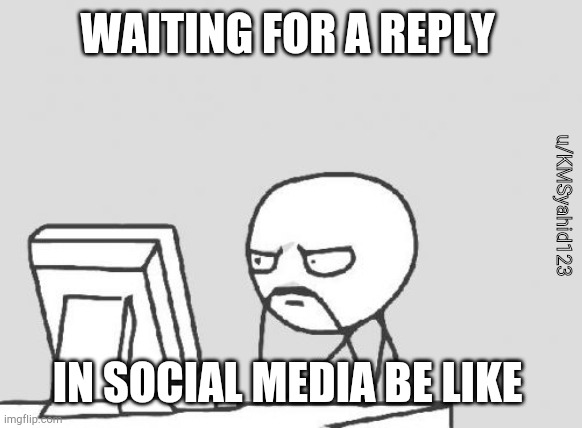 Computer Guy |  WAITING FOR A REPLY; u/KMSyahid123; IN SOCIAL MEDIA BE LIKE | image tagged in memes,computer guy | made w/ Imgflip meme maker