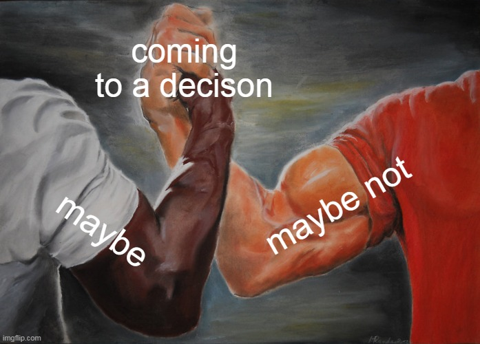 coming to a decison maybe maybe not | image tagged in memes,epic handshake | made w/ Imgflip meme maker