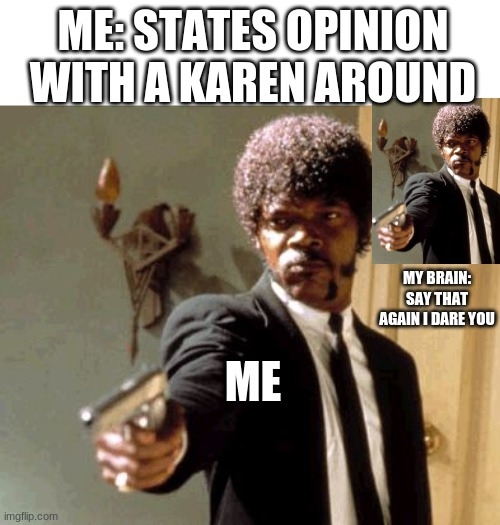 Say That Again I Dare You |  ME: STATES OPINION WITH A KAREN AROUND; MY BRAIN: SAY THAT AGAIN I DARE YOU; ME | image tagged in memes,say that again i dare you | made w/ Imgflip meme maker