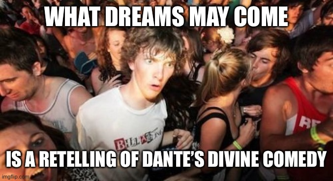 Sudden Clarity Clarence |  WHAT DREAMS MAY COME; IS A RETELLING OF DANTE'S DIVINE COMEDY | image tagged in memes,sudden clarity clarence | made w/ Imgflip meme maker
