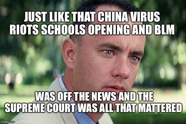 News that matters |  JUST LIKE THAT CHINA VIRUS RIOTS SCHOOLS OPENING AND BLM; WAS OFF THE NEWS AND THE SUPREME COURT WAS ALL THAT MATTERED | image tagged in memes,and just like that,supreme court | made w/ Imgflip meme maker