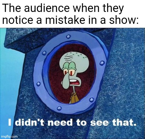 Goofs, errors, mistakes. You guessed it, they have it! |  The audience when they notice a mistake in a show: | image tagged in squidward - i didn't need to see that,error,mistake,squidward,memes | made w/ Imgflip meme maker