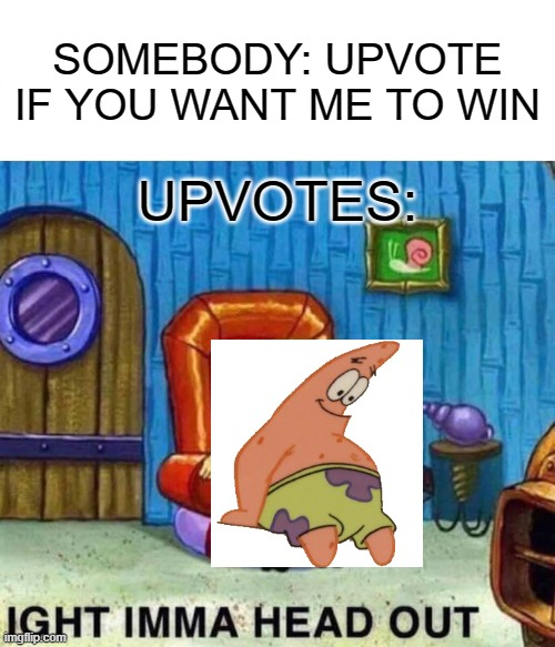 Spongebob Ight Imma Head Out |  SOMEBODY: UPVOTE IF YOU WANT ME TO WIN; UPVOTES: | image tagged in memes,spongebob ight imma head out,patrick,upvote | made w/ Imgflip meme maker