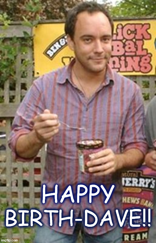 Dave sez Happy BirthDave <3 |  BIRTH-DAVE!! HAPPY | image tagged in dmb,dave matthews,dave matthews band,birthday,happy birthday,ice cream | made w/ Imgflip meme maker