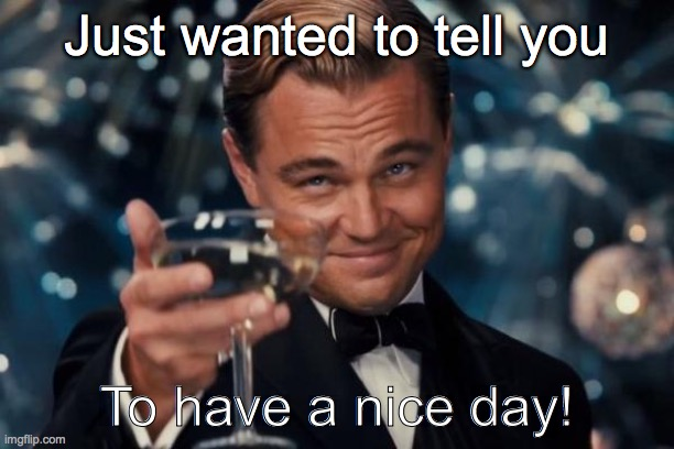 ... |  Just wanted to tell you; To have a nice day! | image tagged in memes,leonardo dicaprio cheers | made w/ Imgflip meme maker
