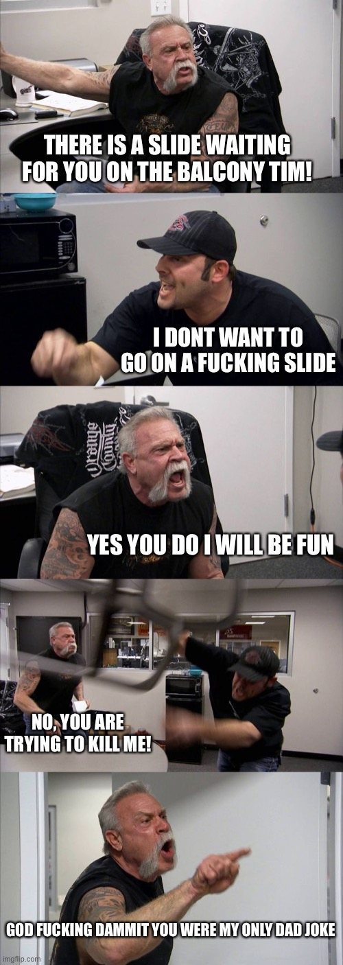 American Chopper Argument Meme | THERE IS A SLIDE WAITING FOR YOU ON THE BALCONY TIM! I DONT WANT TO GO ON A FUCKING SLIDE YES YOU DO I WILL BE FUN NO, YOU ARE TRYING TO KIL | image tagged in memes,american chopper argument | made w/ Imgflip meme maker