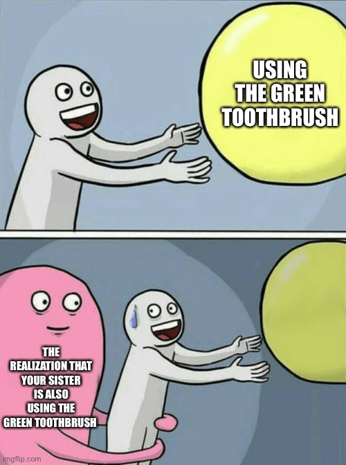 Now I gotta use the blue one |  USING THE GREEN TOOTHBRUSH; THE REALIZATION THAT YOUR SISTER IS ALSO USING THE GREEN TOOTHBRUSH | image tagged in memes,running away balloon | made w/ Imgflip meme maker