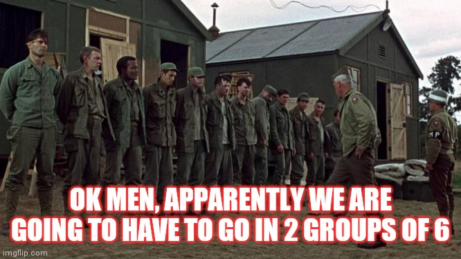 Dirty half dozen |  OK MEN, APPARENTLY WE ARE GOING TO HAVE TO GO IN 2 GROUPS OF 6 | image tagged in government | made w/ Imgflip meme maker