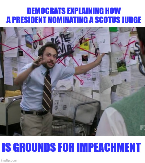 Charlie Conspiracy (Always Sunny in Philidelphia) |  DEMOCRATS EXPLAINING HOW  A PRESIDENT NOMINATING A SCOTUS JUDGE; IS GROUNDS FOR IMPEACHMENT | image tagged in democracy,constitution,democrats,stupid liberals,marxism,leftists | made w/ Imgflip meme maker