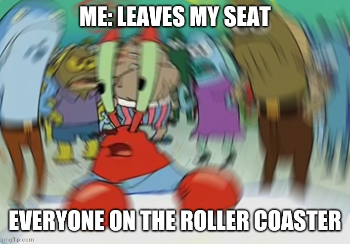 Mr Krabs Blur Meme Meme |  ME: LEAVES MY SEAT; EVERYONE ON THE ROLLER COASTER | image tagged in memes,mr krabs blur meme | made w/ Imgflip meme maker