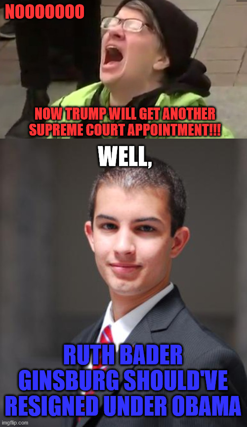 NOOOOOOO; NOW TRUMP WILL GET ANOTHER SUPREME COURT APPOINTMENT!!! WELL, RUTH BADER GINSBURG SHOULD'VE RESIGNED UNDER OBAMA | image tagged in college conservative,screaming liberal,supreme court,ruth bader ginsburg,obama,trump | made w/ Imgflip meme maker