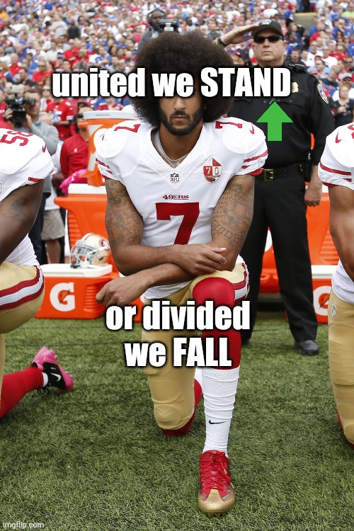 united we stand or divided we fall |  united we STAND; or divided we FALL | image tagged in colin kaepernick | made w/ Imgflip meme maker