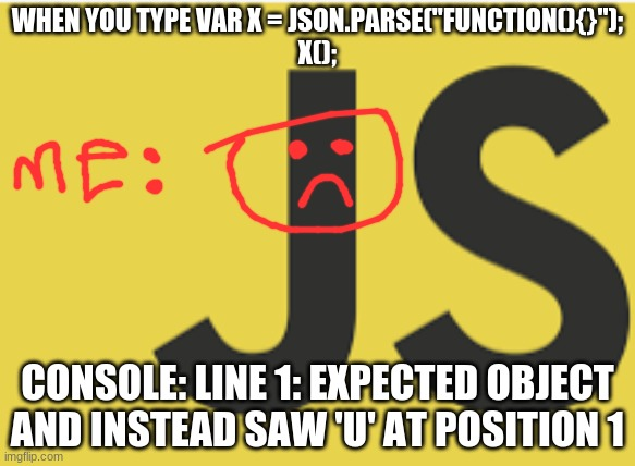 "JSON i hate u can't u just accept functions? |  WHEN YOU TYPE VAR X = JSON.PARSE(""FUNCTION(){}""); X();; CONSOLE: LINE 1: EXPECTED OBJECT AND INSTEAD SAW 'U' AT POSITION 1 