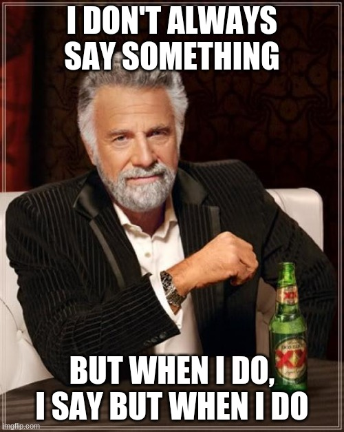 The Most Interesting Man In The World |  I DON'T ALWAYS SAY SOMETHING; BUT WHEN I DO, I SAY BUT WHEN I DO | image tagged in memes,the most interesting man in the world | made w/ Imgflip meme maker
