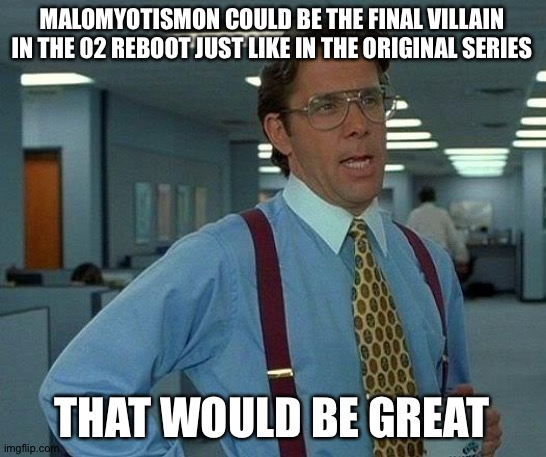 MaloMyotismon,please return in the 02 reboot! |  MALOMYOTISMON COULD BE THE FINAL VILLAIN IN THE 02 REBOOT JUST LIKE IN THE ORIGINAL SERIES; THAT WOULD BE GREAT | image tagged in memes,that would be great,digimon | made w/ Imgflip meme maker
