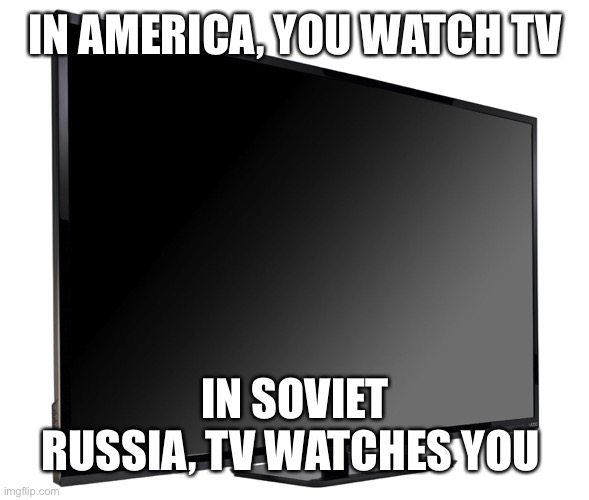 It's watching you... |  IN AMERICA, YOU WATCH TV; IN SOVIET RUSSIA, TV WATCHES YOU | image tagged in television tv,isaac_laugh,soviet russia,russia,tv | made w/ Imgflip meme maker