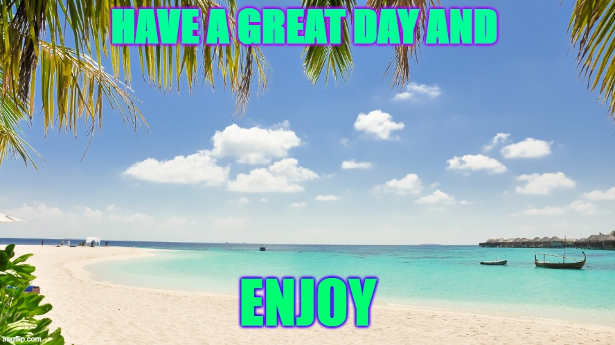 have fun! |  HAVE A GREAT DAY AND; ENJOY | image tagged in good | made w/ Imgflip meme maker