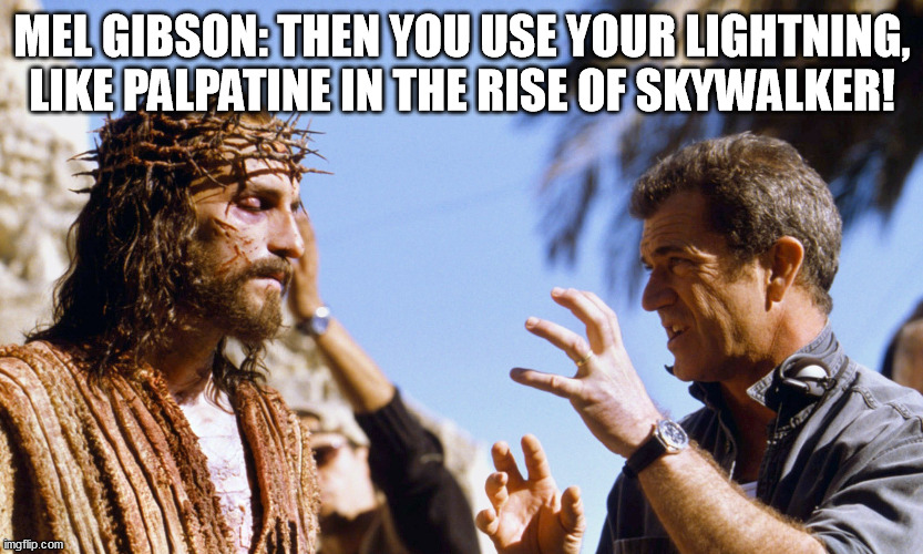 The Passion of Christ 2: The Rise of Skywalker |  MEL GIBSON: THEN YOU USE YOUR LIGHTNING, LIKE PALPATINE IN THE RISE OF SKYWALKER! | image tagged in mel gibson,passion,jesus christ | made w/ Imgflip meme maker