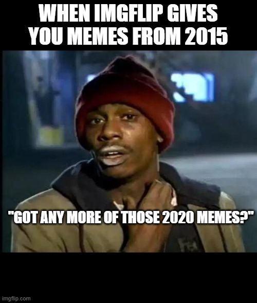 "Y'all Got Any More Of That |  WHEN IMGFLIP GIVES YOU MEMES FROM 2015; ""GOT ANY MORE OF THOSE 2020 MEMES?"" 