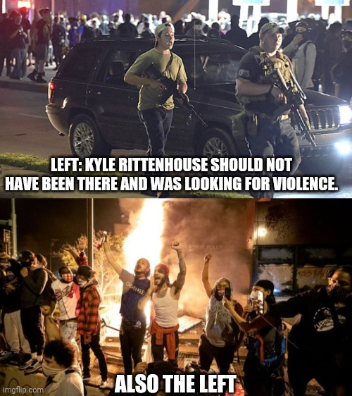 We go where we want |  LEFT: KYLE RITTENHOUSE SHOULD NOT HAVE BEEN THERE AND WAS LOOKING FOR VIOLENCE. ALSO THE LEFT | image tagged in kyle,antifa,leftists | made w/ Imgflip meme maker