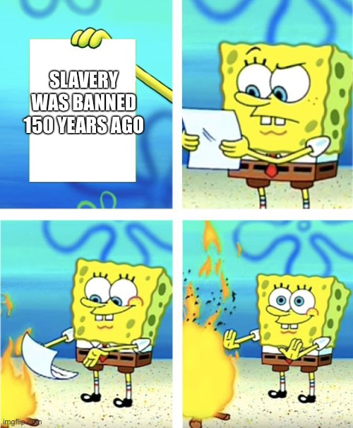 Spongebob Burning Paper | SLAVERY WAS BANNED 150 YEARS AGO | image tagged in spongebob burning paper | made w/ Imgflip meme maker